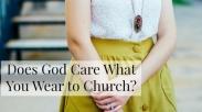 Apakah Tuhan Peduli Dengan Pakaian yang Kita Kenakan ke Gereja?